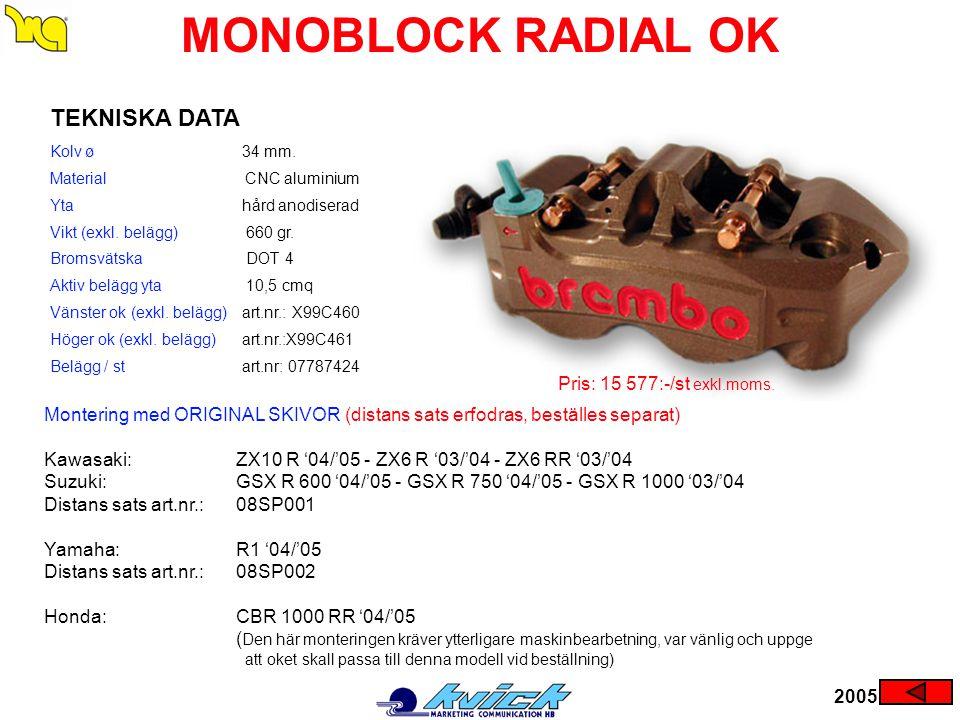2005 MONOBLOCK RADIAL OK Montering med ORIGINAL SKIVOR (distans sats erfodras, beställes separat) Kawasaki:ZX10 R '04/'05 - ZX6 R '03/'04 - ZX6 RR '03