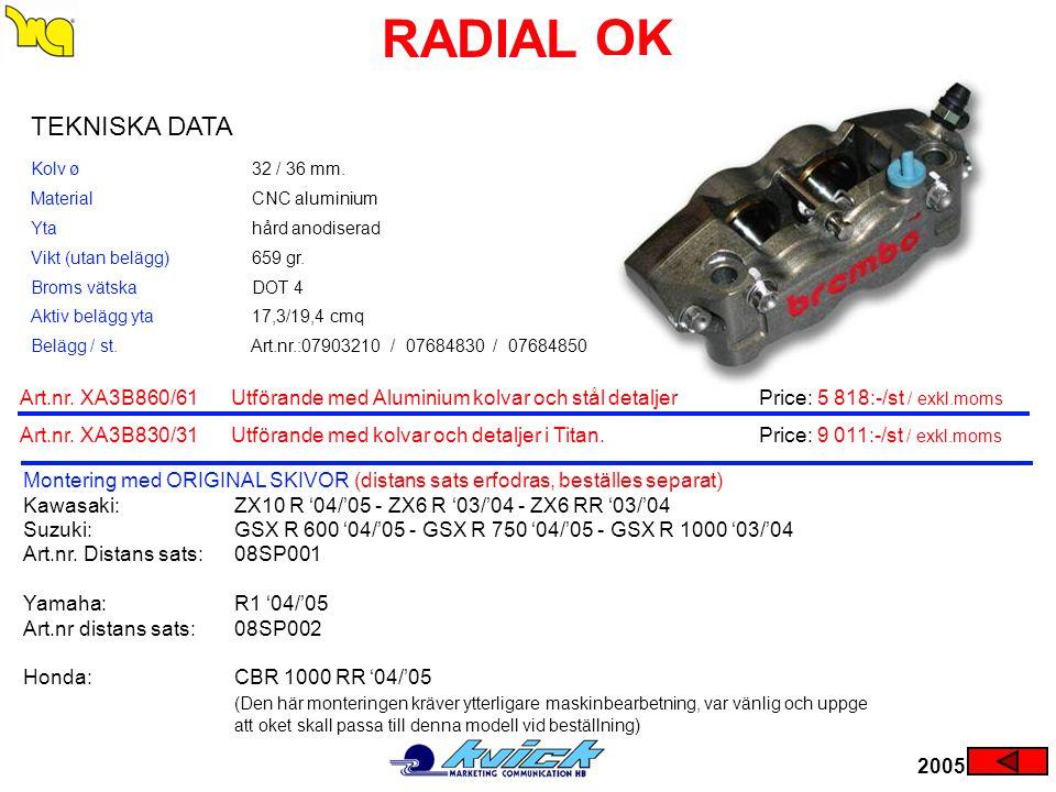 RADIAL OK 2005 Montering med ORIGINAL SKIVOR (distans sats erfodras, beställes separat) Kawasaki:ZX10 R '04/'05 - ZX6 R '03/'04 - ZX6 RR '03/'04 Suzuk