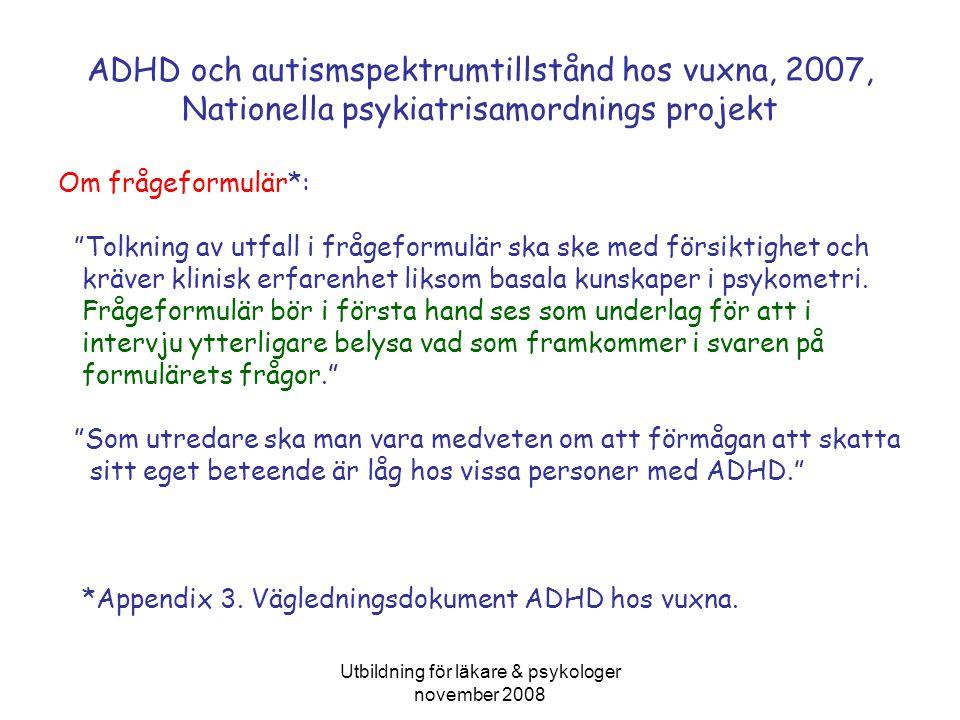 Utbildning för läkare & psykologer november 2008 ADHD och autismspektrumtillstånd hos vuxna, 2007, Nationella psykiatrisamordnings projekt Om frågeformulär*: Tolkning av utfall i frågeformulär ska ske med försiktighet och kräver klinisk erfarenhet liksom basala kunskaper i psykometri.