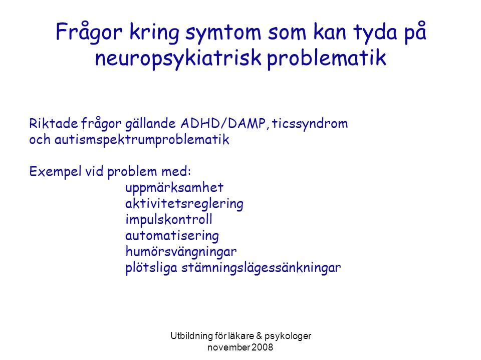 Utbildning för läkare & psykologer november 2008 Frågor kring symtom som kan tyda på neuropsykiatrisk problematik Riktade frågor gällande ADHD/DAMP, ticssyndrom och autismspektrumproblematik Exempel vid problem med: uppmärksamhet aktivitetsreglering impulskontroll automatisering humörsvängningar plötsliga stämningslägessänkningar
