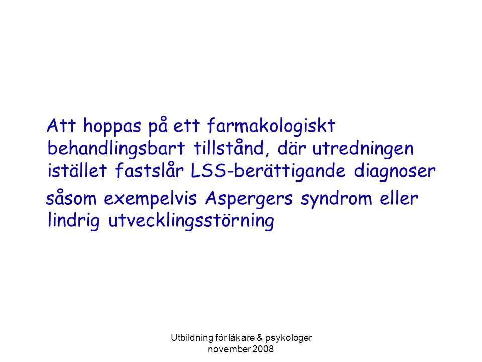 Utbildning för läkare & psykologer november 2008 Att hoppas på ett farmakologiskt behandlingsbart tillstånd, där utredningen istället fastslår LSS-berättigande diagnoser såsom exempelvis Aspergers syndrom eller lindrig utvecklingsstörning