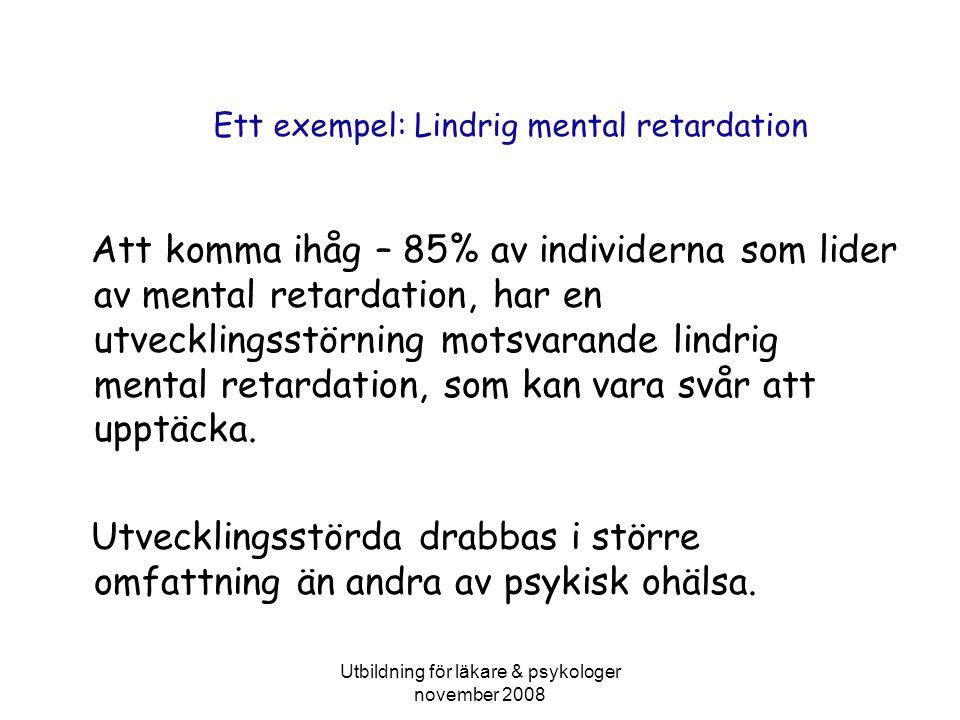Utbildning för läkare & psykologer november 2008 Ett exempel: Lindrig mental retardation Att komma ihåg – 85% av individerna som lider av mental retardation, har en utvecklingsstörning motsvarande lindrig mental retardation, som kan vara svår att upptäcka.