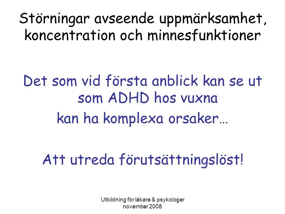 Utbildning för läkare & psykologer november 2008 Störningar avseende uppmärksamhet, koncentration och minnesfunktioner Det som vid första anblick kan se ut som ADHD hos vuxna kan ha komplexa orsaker… Att utreda förutsättningslöst!