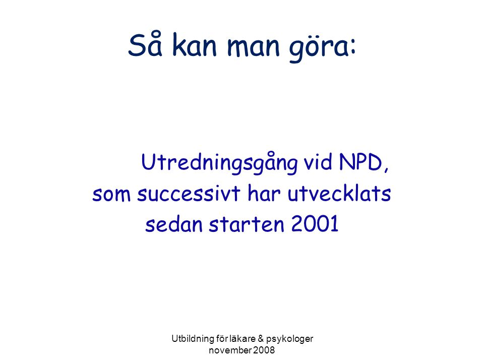 Utbildning för läkare & psykologer november 2008 Utredningsgång ca tre månader •Remiss/egenanmälan.
