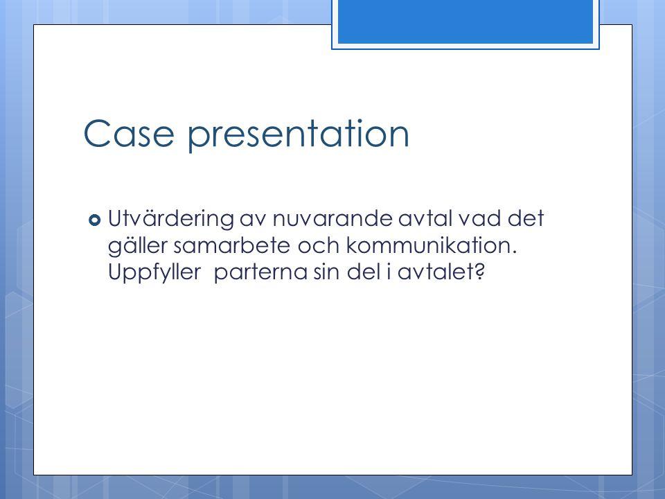 Case presentation  Utvärdering av nuvarande avtal vad det gäller samarbete och kommunikation. Uppfyller parterna sin del i avtalet?