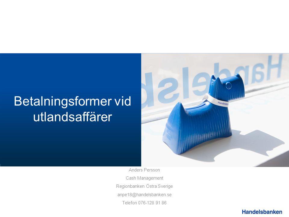 Betalningsformer vid utlandsaffärer Anders Persson Cash Management Regionbanken Östra Sverige anpe18@handelsbanken.se Telefon 076-128 91 86