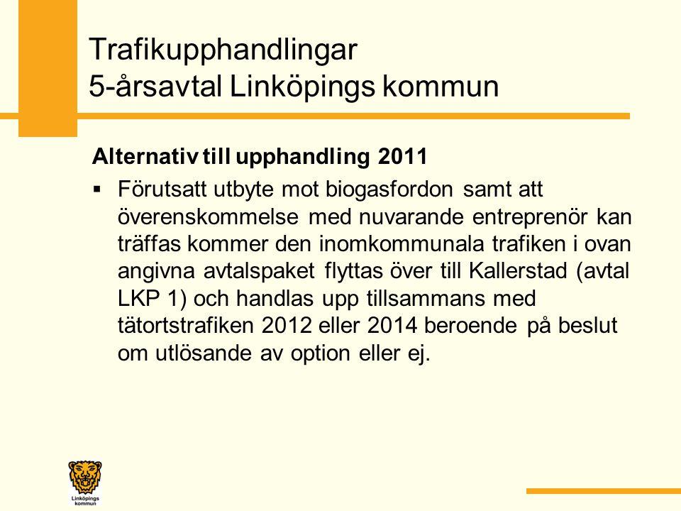 Trafikupphandlingar 5-årsavtal Linköpings kommun Alternativ till upphandling 2011  Förutsatt utbyte mot biogasfordon samt att överenskommelse med nuvarande entreprenör kan träffas kommer den inomkommunala trafiken i ovan angivna avtalspaket flyttas över till Kallerstad (avtal LKP 1) och handlas upp tillsammans med tätortstrafiken 2012 eller 2014 beroende på beslut om utlösande av option eller ej.