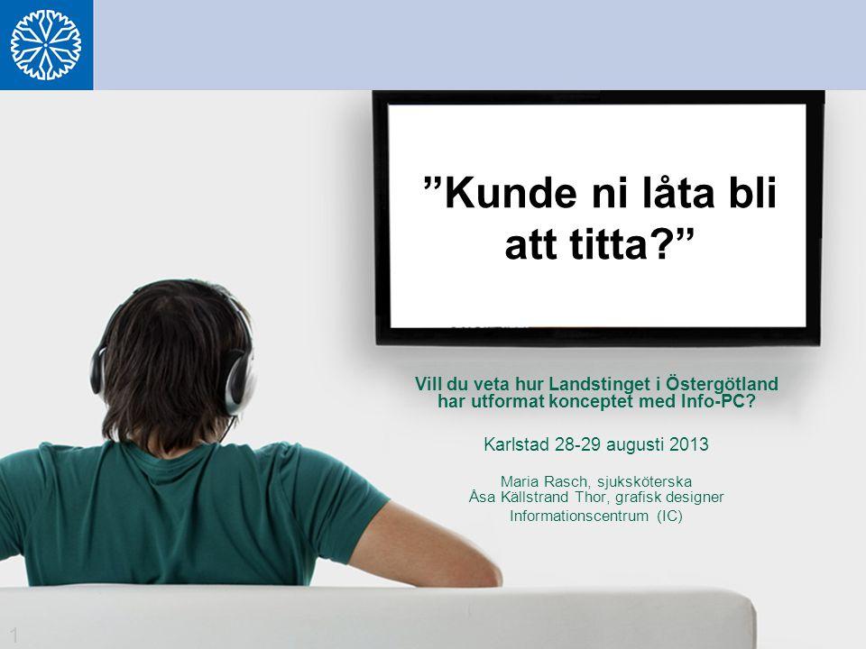 """""""Kunde ni låta bli att titta?"""" Vill du veta hur Landstinget i Östergötland har utformat konceptet med Info-PC? Karlstad 28-29 augusti 2013 Maria Rasch"""