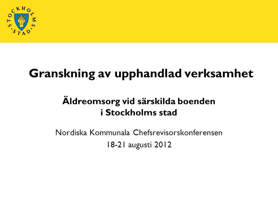 Granskning av upphandlad verksamhet Äldreomsorg vid särskilda boenden i Stockholms stad Nordiska Kommunala Chefsrevisorskonferensen 18-21 augusti 2012
