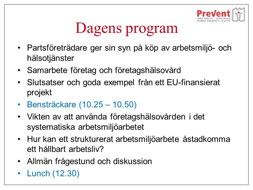 Dagens program •Partsföreträdare ger sin syn på köp av arbetsmiljö- och hälsotjänster •Samarbete företag och företagshälsovård •Slutsatser och goda exempel från ett EU-finansierat projekt •Bensträckare (10.25 – 10.50) •Vikten av att använda företagshälsovården i det systematiska arbetsmiljöarbetet •Hur kan ett strukturerat arbetsmiljöarbete åstadkomma ett hållbart arbetsliv.