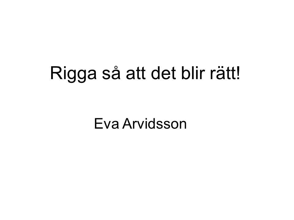 Rigga så att det blir rätt! Eva Arvidsson