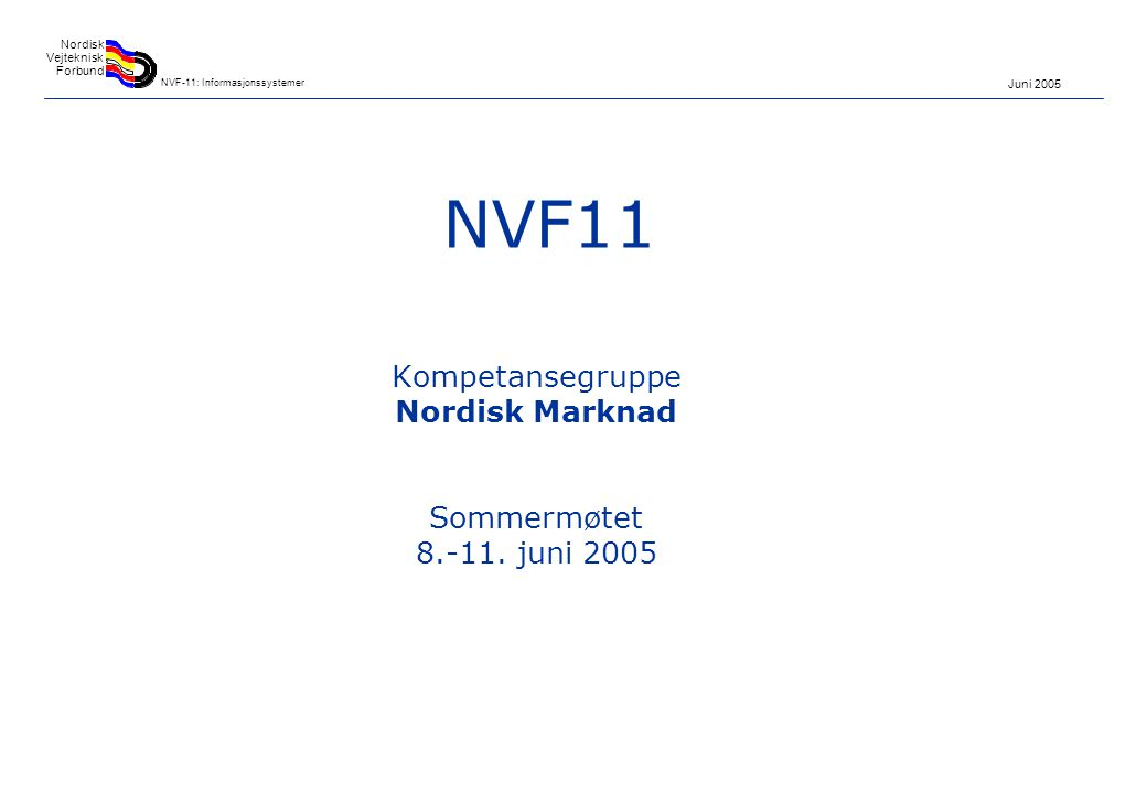 Juni 2005 Nordisk Vejteknisk Forbund NVF-11: Informasjonssystemer NVF11 Kompetansegruppe Nordisk Marknad Sommermøtet 8.-11.
