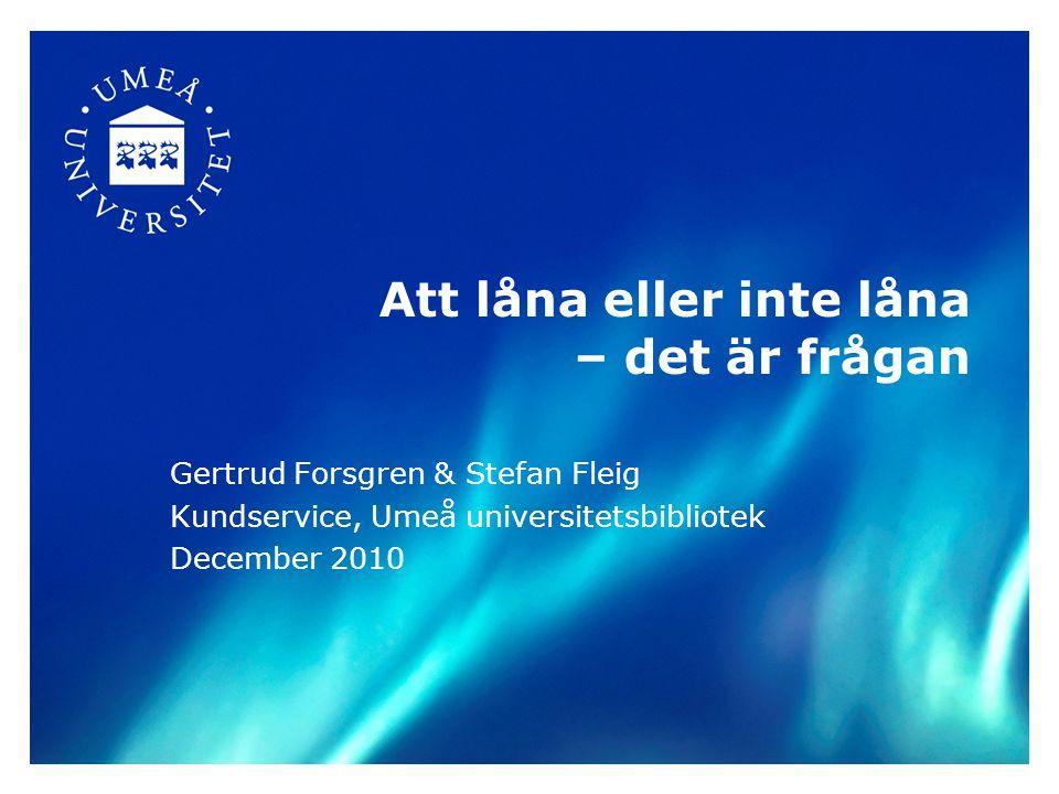 Att låna eller inte låna – det är frågan Gertrud Forsgren & Stefan Fleig Kundservice, Umeå universitetsbibliotek December 2010