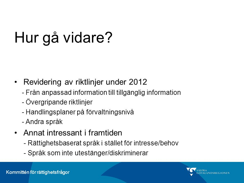 Kommittén för rättighetsfrågor Hur gå vidare? •Revidering av riktlinjer under 2012 - Från anpassad information till tillgänglig information - Övergrip