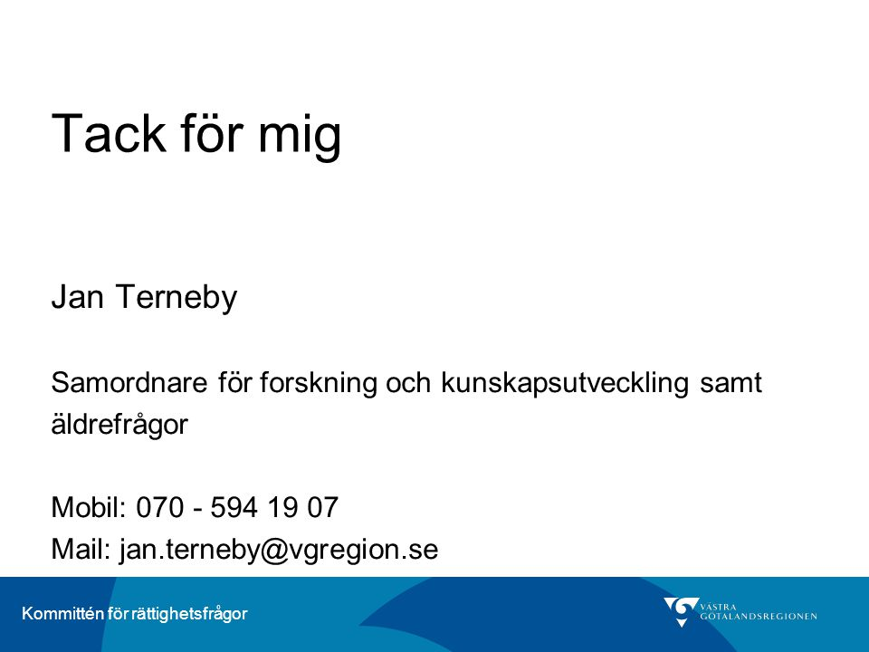 Kommittén för rättighetsfrågor Tack för mig Jan Terneby Samordnare för forskning och kunskapsutveckling samt äldrefrågor Mobil: 070 - 594 19 07 Mail: