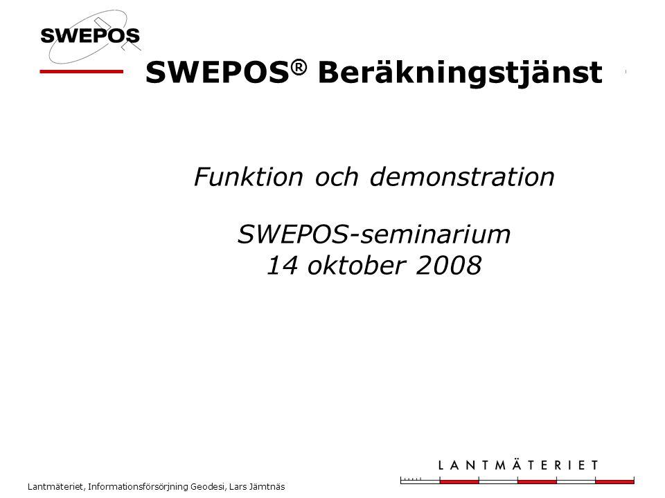 Lantmäteriet, Informationsförsörjning Geodesi, Lars Jämtnäs SWEPOS ® Beräkningstjänst Funktion och demonstration SWEPOS-seminarium 14 oktober 2008