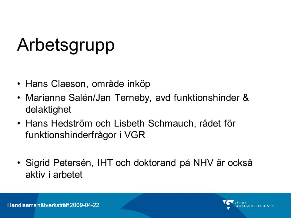 Handisams nätverksträff 2009-04-22 Arbetsgrupp •Hans Claeson, område inköp •Marianne Salén/Jan Terneby, avd funktionshinder & delaktighet •Hans Hedström och Lisbeth Schmauch, rådet för funktionshinderfrågor i VGR •Sigrid Petersén, IHT och doktorand på NHV är också aktiv i arbetet