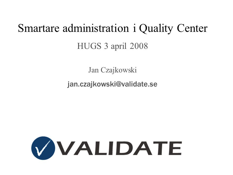 Smartare administration i Quality Center HUGS 3 april 2008 Jan Czajkowski jan.czajkowski@validate.se