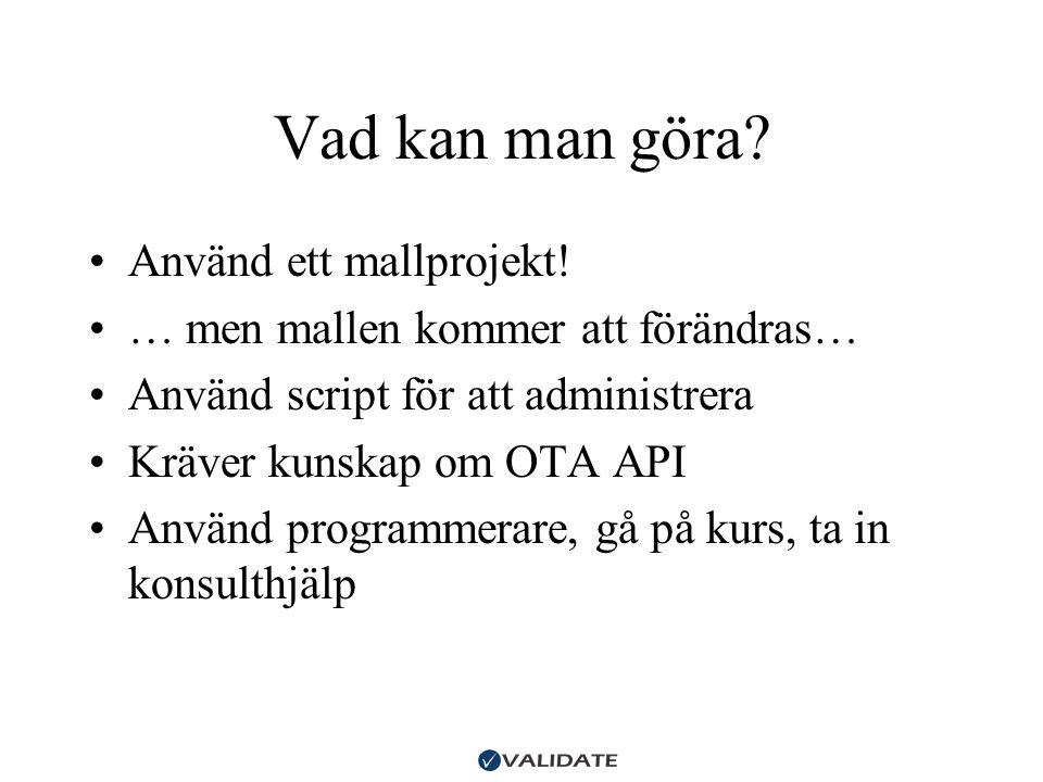 Vad kan man göra? •Använd ett mallprojekt! •… men mallen kommer att förändras… •Använd script för att administrera •Kräver kunskap om OTA API •Använd