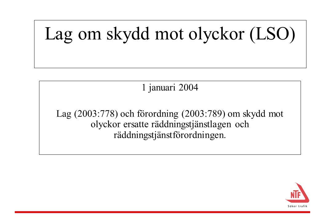 Lag om skydd mot olyckor (LSO) 1 januari 2004 Lag (2003:778) och förordning (2003:789) om skydd mot olyckor ersatte räddningstjänstlagen och räddningstjänstförordningen.