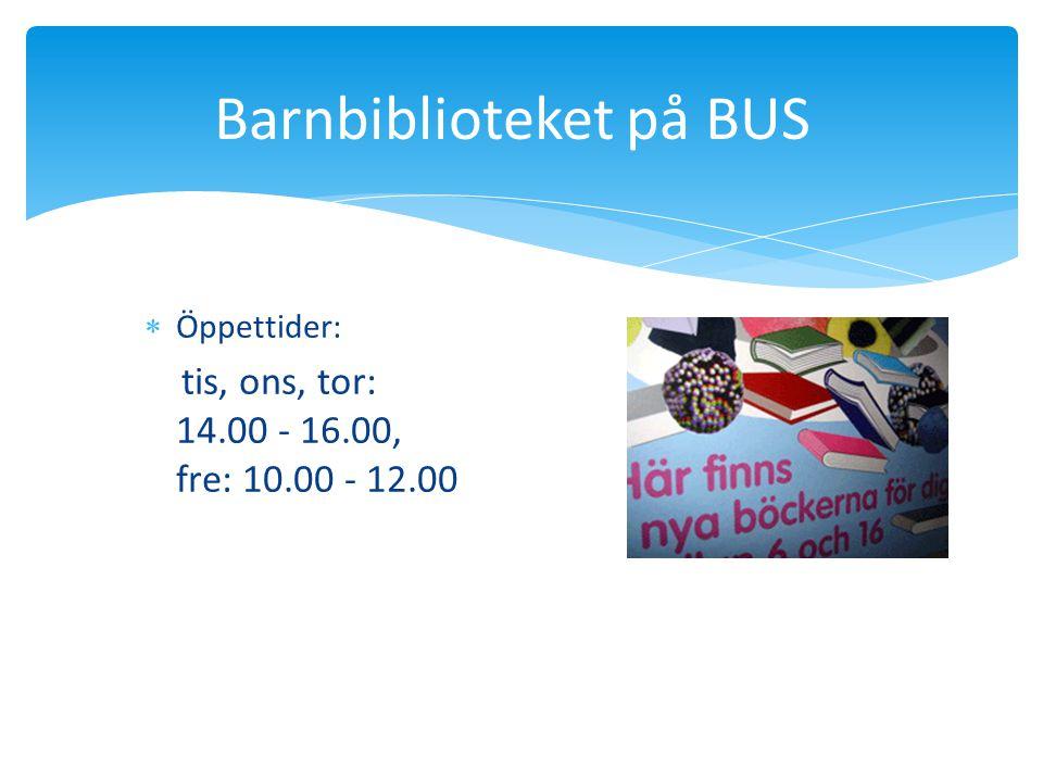 Barnbiblioteket på BUS  Öppettider: tis, ons, tor: 14.00 - 16.00, fre: 10.00 - 12.00