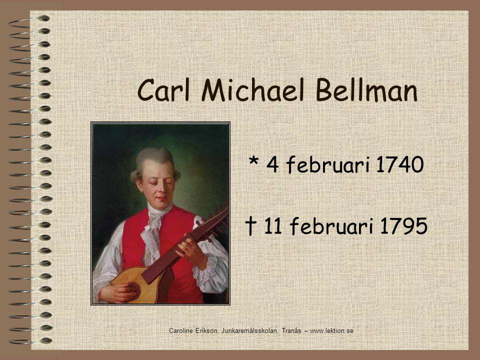Carl Michael Bellman * 4 februari 1740 † 11 februari 1795 Caroline Erikson, Junkaremålsskolan, Tranås – www.lektion.se