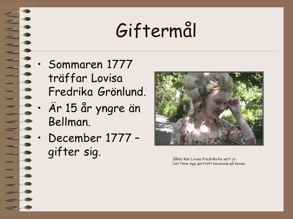 Giftermål •Sommaren 1777 träffar Lovisa Fredrika Grönlund. •Är 15 år yngre än Bellman. •December 1777 – gifter sig. Såhär kan Lovisa Fredrika ha sett