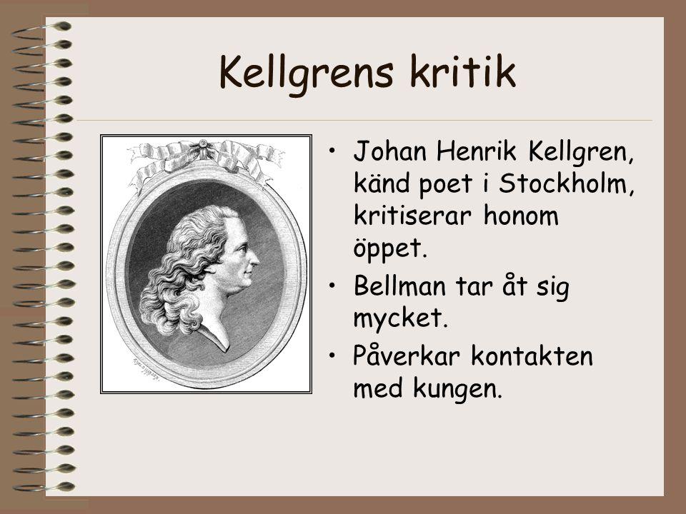 Kellgrens kritik •Johan Henrik Kellgren, känd poet i Stockholm, kritiserar honom öppet. •Bellman tar åt sig mycket. •Påverkar kontakten med kungen.
