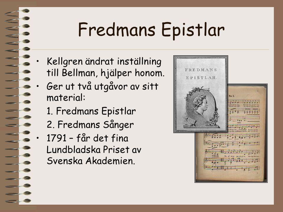 Fredmans Epistlar •Kellgren ändrat inställning till Bellman, hjälper honom. •Ger ut två utgåvor av sitt material: 1. Fredmans Epistlar 2. Fredmans Sån