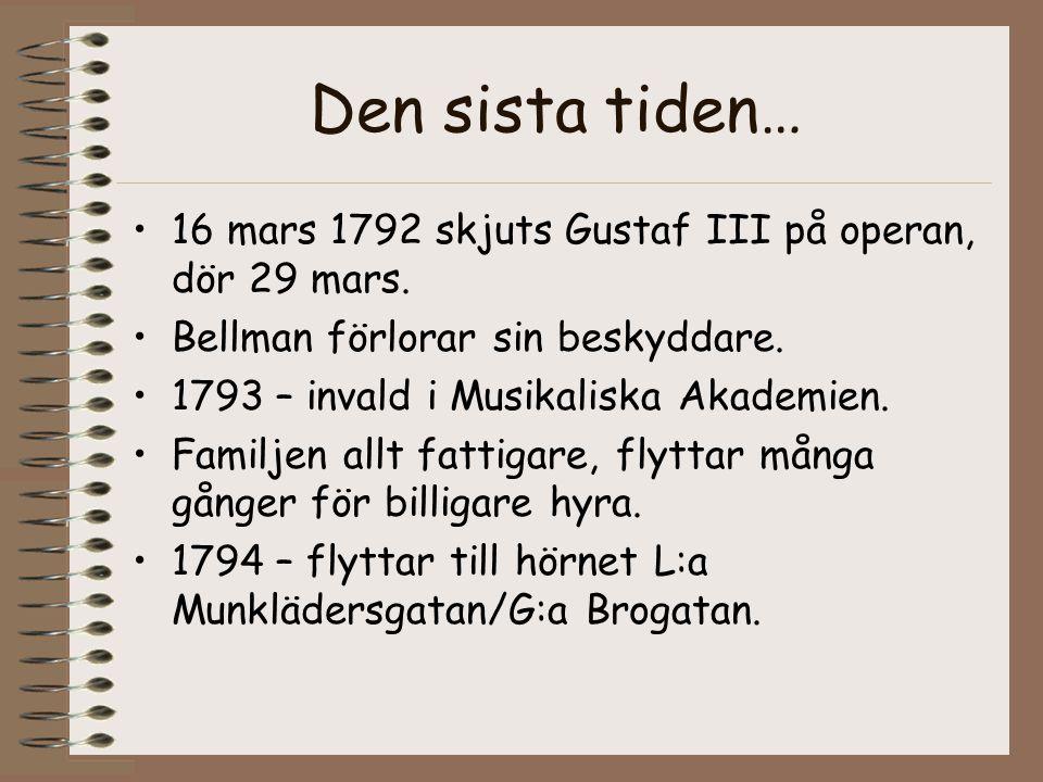 Den sista tiden… •16 mars 1792 skjuts Gustaf III på operan, dör 29 mars. •Bellman förlorar sin beskyddare. •1793 – invald i Musikaliska Akademien. •Fa