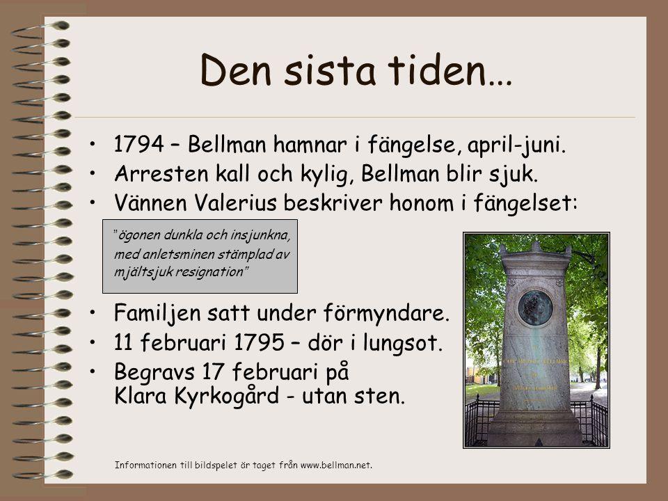 Den sista tiden… •1794 – Bellman hamnar i fängelse, april-juni. •Arresten kall och kylig, Bellman blir sjuk. •Vännen Valerius beskriver honom i fängel
