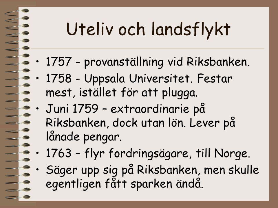 Uteliv och landsflykt •1757 - provanställning vid Riksbanken. •1758 - Uppsala Universitet. Festar mest, istället för att plugga. •Juni 1759 – extraord