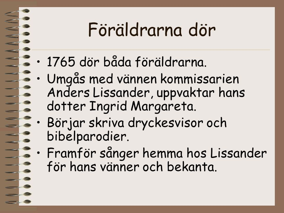 Föräldrarna dör •1765 dör båda föräldrarna. •Umgås med vännen kommissarien Anders Lissander, uppvaktar hans dotter Ingrid Margareta. •Börjar skriva dr