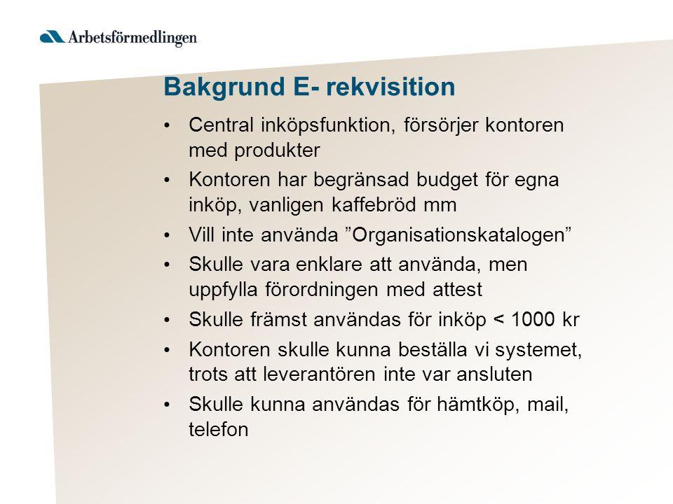 Bakgrund E- rekvisition • Central inköpsfunktion, försörjer kontoren med produkter • Kontoren har begränsad budget för egna inköp, vanligen kaffebröd