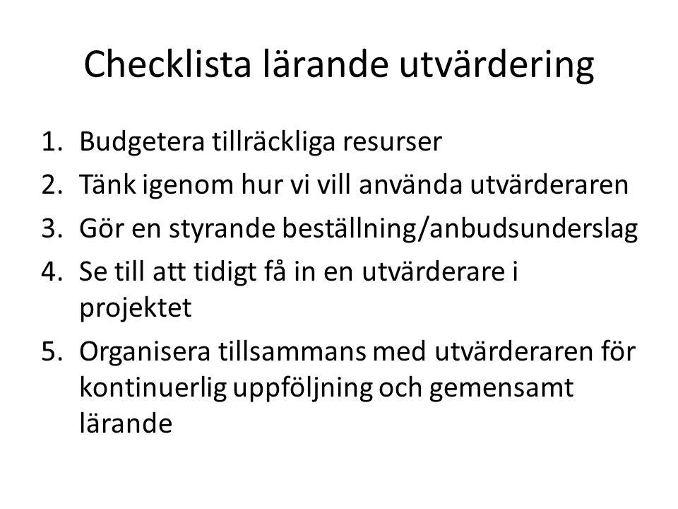Checklista lärande utvärdering 1.Budgetera tillräckliga resurser 2.Tänk igenom hur vi vill använda utvärderaren 3.Gör en styrande beställning/anbudsunderslag 4.Se till att tidigt få in en utvärderare i projektet 5.Organisera tillsammans med utvärderaren för kontinuerlig uppföljning och gemensamt lärande