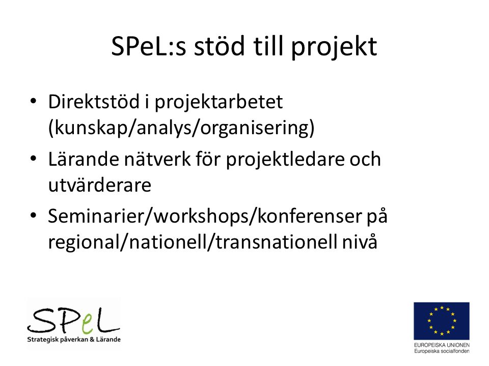 SPeL:s stöd till projekt • Direktstöd i projektarbetet (kunskap/analys/organisering) • Lärande nätverk för projektledare och utvärderare • Seminarier/workshops/konferenser på regional/nationell/transnationell nivå