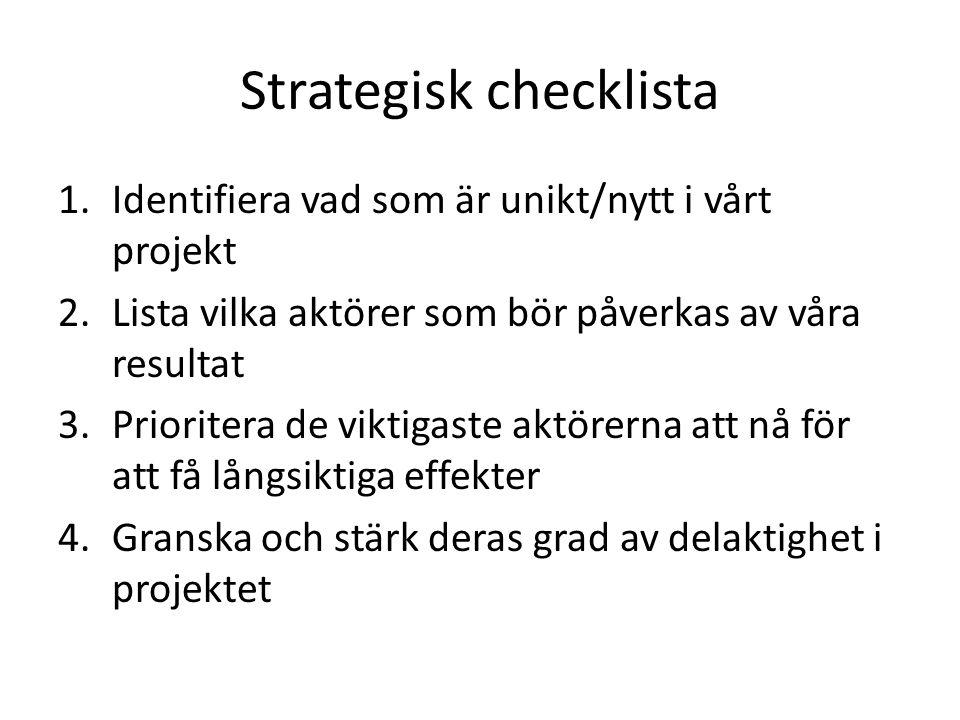 Strategisk checklista 1.Identifiera vad som är unikt/nytt i vårt projekt 2.Lista vilka aktörer som bör påverkas av våra resultat 3.Prioritera de viktigaste aktörerna att nå för att få långsiktiga effekter 4.Granska och stärk deras grad av delaktighet i projektet