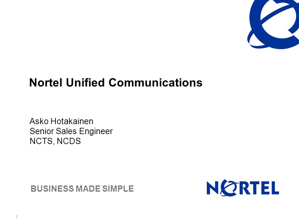 Nortel Confidential Information BUSINESS MADE SIMPLE 2 Nortel Unified Communications Asko Hotakainen Senior Sales Engineer NCTS, NCDS