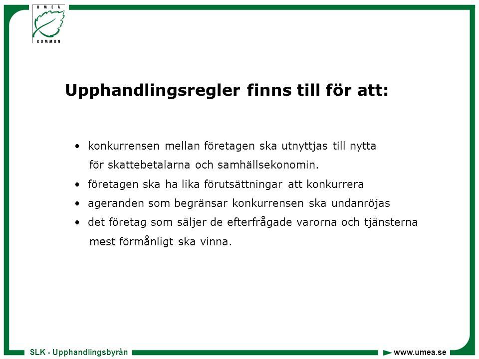 SLK - Upphandlingsbyrån www.umea.se Styrande regler • EU-direktiv • EG-rättsliga principerna • LOU • LUFS • LOV • Förvaltningslagen • Kommunallagen • Avtalslagen • Köplagen • Sekretesslagen • Interna regler