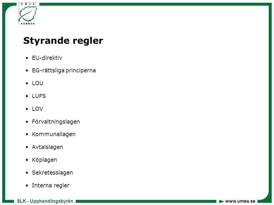 SLK - Upphandlingsbyrån www.umea.se Lagen (2007:1091)om offentlig upphandling (LOU)  Klassisk sektor – försörjningssektorerna  Tröskelvärden  Upphandlingsformer  Utvärderingsformer lägst pris, ekonomiskt mest fördelaktiga  Regler om annonsering  Regler om anbudsöppning -för sent inkommet anbud får inte tas upp till prövning  Anbudsutvärdering/tilldelningsbeslut  Underrättelse + 10 dagar - skälen för valt anbud  Upphandlingskontrakt - avtal, beställning  Överprövning/skadestånd