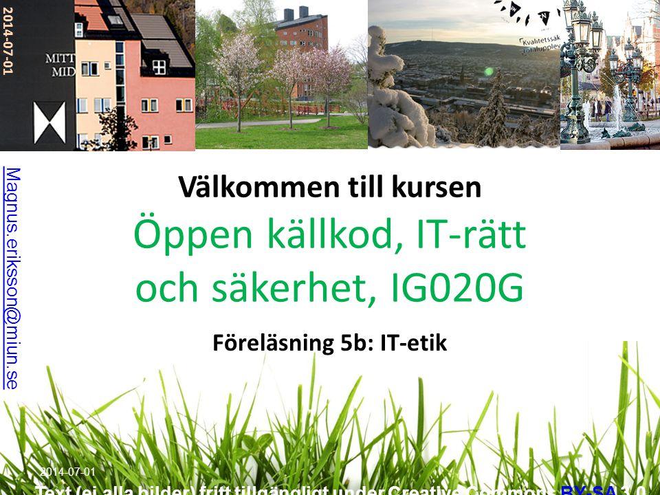 Välkommen till kursen Öppen källkod, IT-rätt och säkerhet, IG020G Föreläsning 5b: IT-etik 2014-07-01 Magnus.eriksson@miun.se Text (ej alla bilder) fri