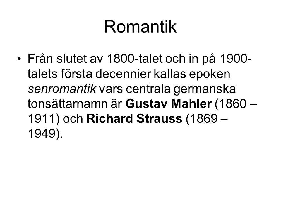 Romantik •Från slutet av 1800-talet och in på 1900- talets första decennier kallas epoken senromantik vars centrala germanska tonsättarnamn är Gustav Mahler (1860 – 1911) och Richard Strauss (1869 – 1949).