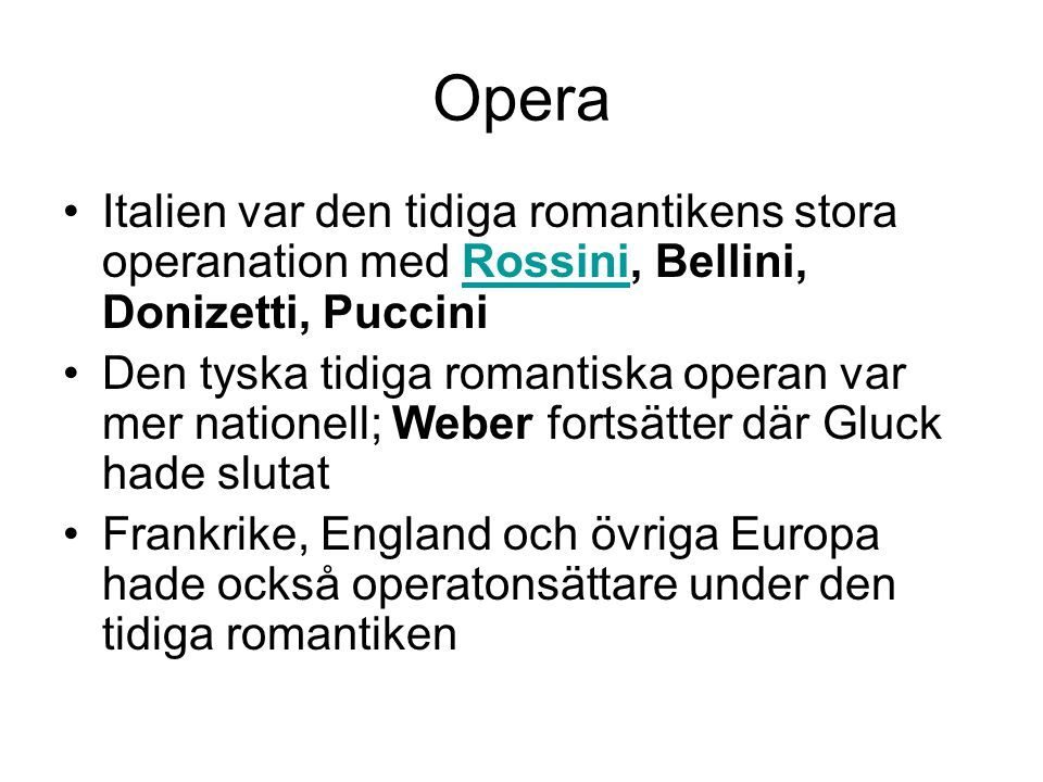 Opera •Italien var den tidiga romantikens stora operanation med Rossini, Bellini, Donizetti, PucciniRossini •Den tyska tidiga romantiska operan var mer nationell; Weber fortsätter där Gluck hade slutat •Frankrike, England och övriga Europa hade också operatonsättare under den tidiga romantiken