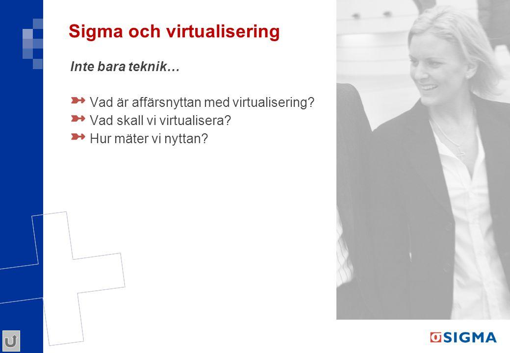 Sigma och virtualisering Inte bara teknik… Vad är affärsnyttan med virtualisering? Vad skall vi virtualisera? Hur mäter vi nyttan?