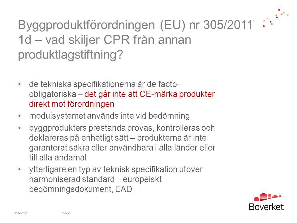 Byggproduktförordningen (EU) nr 305/2011 11b - CE-märkningens utseende •CE-märket ska sitta väl synligt, läsbart och outplånligt, om möjligt på produkten eller etikett fäst vid produkten •CE-märket ska följas av - de två sista siffrorna i årtalet det först sattes på - tillverkarens namn och registrerade adress eller identifieringsmärke - unik kod för produkttyp - prestandadeklarationens referensnummer - värdet eller klassen för angivna prestanda - en hänvisning till tillämpade harmoniserade tekniska specifikationer - identifikationsnummer för anmält organ (om relevant) - avsedd användning •CE-märket ska sättas på innan produkten släpps ut på marknaden •CE-märket får åtföljas av piktogram eller annan märkning som anger speciell risk eller användning 2014-07-01Sida 47
