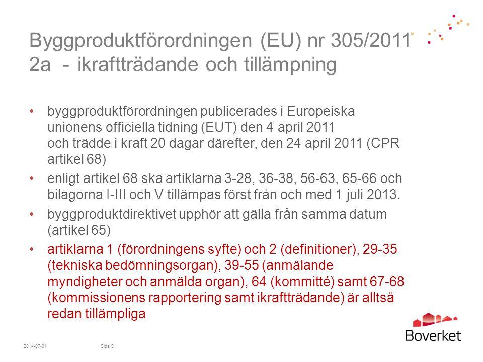 Byggproduktförordningen (EU) nr 305/2011 2b - 1 juli 2013 •byggproduktdirektivet gäller i väsentliga delar fram till 1 juli 2013 •de artiklar och den bilaga som redan tillämpas är främst ägnade åt den nödvändiga infrastrukturen för att byggproduktförordningen ska kunna fungera från dag ett 1 juli 2013 •men - från 1 juli 2013 måste* - alla byggprodukter (där så är möjligt) vara försedda med - prestandadeklaration - och, vara CE-märkta när de lämnar fabriken •CE-märk dina byggprodukter snarast om du kan.