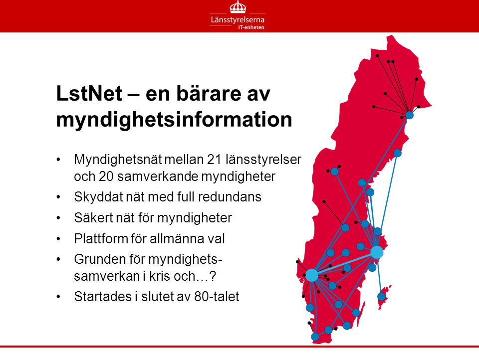 LstNet – en bärare av myndighetsinformation •Myndighetsnät mellan 21 länsstyrelser och 20 samverkande myndigheter •Skyddat nät med full redundans •Säk