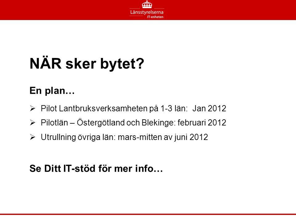 NÄR sker bytet?  Pilot Lantbruksverksamheten på 1-3 län: Jan 2012  Pilotlän – Östergötland och Blekinge: februari 2012  Utrullning övriga län: mars