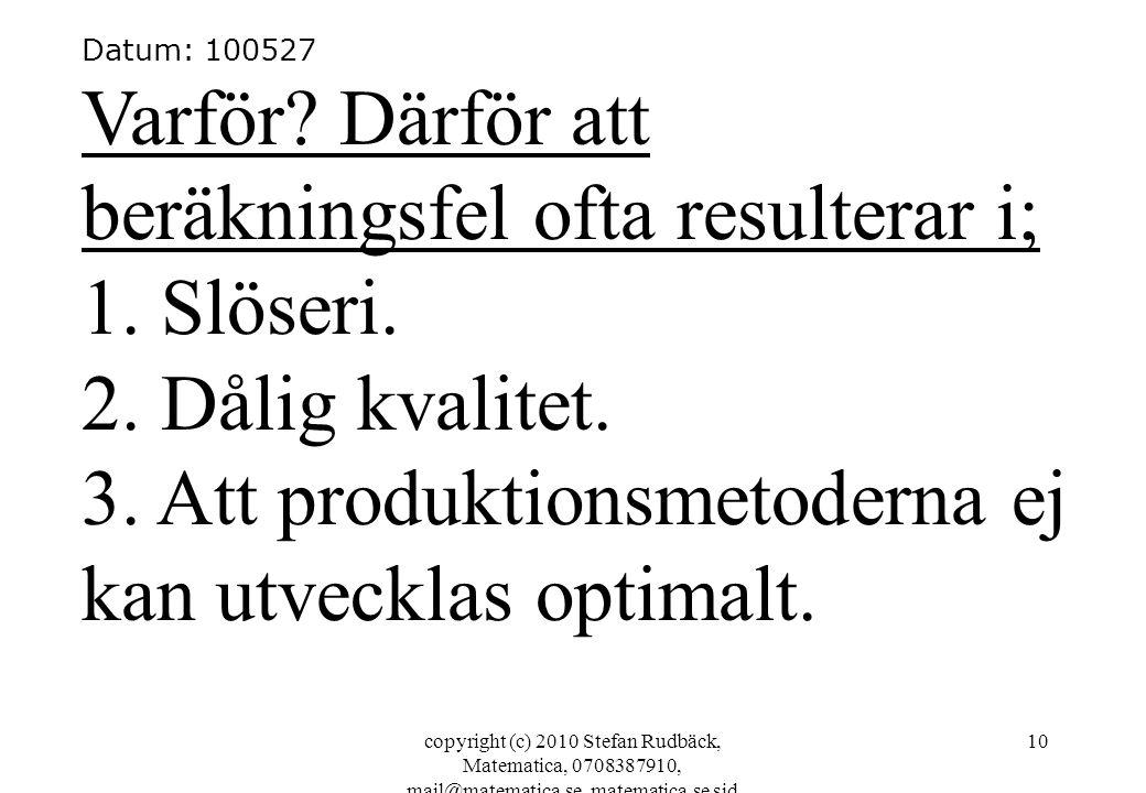 copyright (c) 2010 Stefan Rudbäck, Matematica, 0708387910, mail@matematica.se, matematica.se sid 10 Datum: 100527 Varför? Därför att beräkningsfel oft