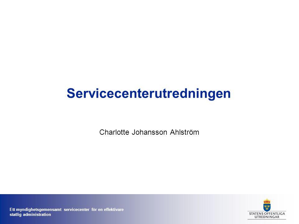 Ett myndighetsgemensamt servicecenter för en effektivare statlig administration Servicecenterutredningen Charlotte Johansson Ahlström